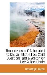 The Increase of Crime and Its Cause: With a Few Solid Questions and a Sketch of Her Antecedents