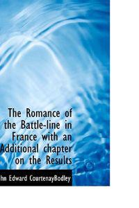 The Romance of the Battle-Line in France with an Additional Chapter on the Results