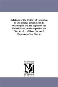 Relations of the District of Columbia to the General Government. Is Washington City the Capital of the United States, or the Capital of the District of ... of Hon. Norton P. Chipman, of the District