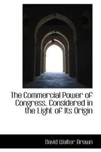 The Commercial Power of Congress, Considered in the Light of Its Origin