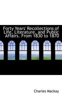Forty Years' Recollections of Life, Literature, and Public Affairs. from 1830 to 1870