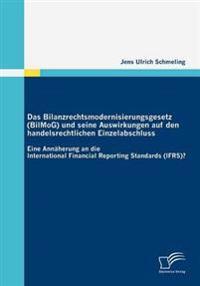 Das Bilanzrechtsmodernisierungsgesetz (Bilmog) Und Seine Auswirkungen Auf Den Handelsrechtlichen Einzelabschluss