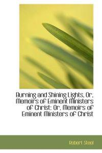 Burning and Shining Lights, Or, Memoirs of Eminent Ministers of Christ