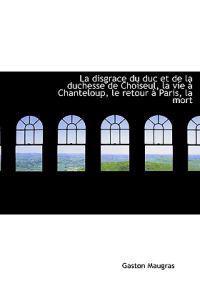 La Disgrace Du Duc Et de La Duchesse de Choiseul, La Vie Chanteloup, Le Retour Paris, La Mort
