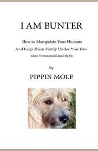I Am Bunter: How to Manipulate Your Humans and Keep Them Firmly Under Your Paw