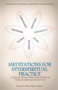 Meditations for Interspiritual Practice: A Collection of Practices from the World's Spiritual Traditions