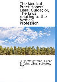 The Medical Practitioners' Legal Guide; Or, the Laws Relating to the Medical Profession