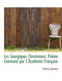 Les G Orgiques Chr Tiennes; Po Me Couronn Par L'Acad Mie Fran Aise