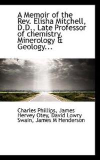 A Memoir of the REV. Elisha Mitchell, D.D., Late Professor of Chemistry, Minerology & Geology...