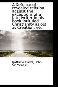 A Defence of Revealed Religion Against the Exceptions of a Late Writer in His Book Intituled Christi