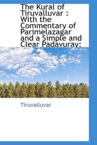 The Kural of Tiruvalluvar: With the Commentary of Parimelazagar and a Simple and Clear Padavuray;