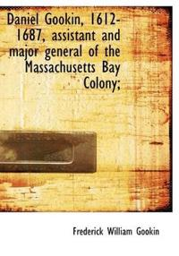 Daniel Gookin, 1612-1687, Assistant and Major General of the Massachusetts Bay Colony;