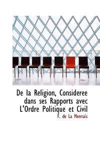 de La Religion, Consid R E Dans Ses Rapports Avec L'Ordre Politique Et Civil