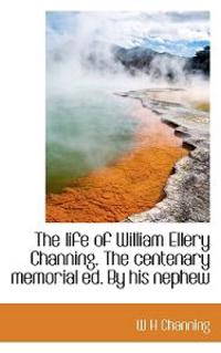 The Life of William Ellery Channing. the Centenary Memorial Ed. by His Nephew