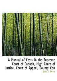 A Manual of Costs in the Supreme Court of Canada, High Court of Justice, Court of Appeal, County Cou