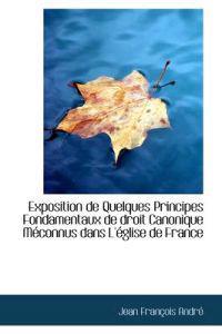 Exposition de Quelques Principes Fondamentaux de Droit Canonique M Connus Dans L' Glise de France