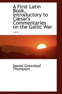 A First Latin Book, Introductory to Caesar's Commentaries on the Gallic War