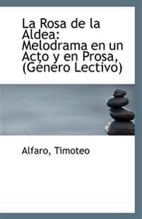 La Rosa de La Aldea: Melodrama En Un Acto y En Prosa, (Genero Lectivo)