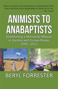Animists to Anabaptists: The Story of the Mennonite Mission in Gambia and Guinea Bissau