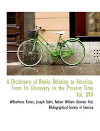 A Dictionary of Books Relating to America, from Its Discovery to the Present Time Vol. XVII