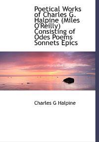 Poetical Works of Charles G. Halpine (Miles O'Reilly) Consisting of Odes Poems Sonnets Epics