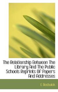 The Relationship Between the Library and the Public Schools Reprints of Papers and Addresses