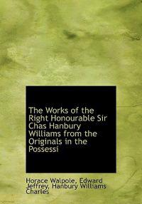 The Works of the Right Honourable Sir Chas Hanbury Williams from the Originals in the Possessi