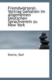 Fremdworterei. Vortrag Gehalten Im Allgemeinen Deutschen Sprachverein Zu New York