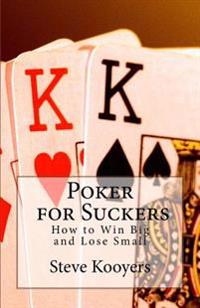 Poker for Suckers: How to Win Big and Lose Small