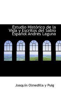 Estudio Historico de la Vida y Escritos del Sabio Espanol Andres Laguna