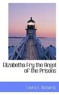 Elizabetha Fry the Angel of the Prisons