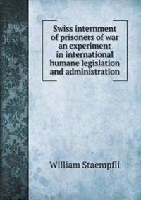 Swiss Internment of Prisoners of War an Experiment in International Humane Legislation and Administration
