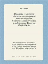 In Memory of the Centennial of the Imperial Military Order of St. George the Great Martyr and Victorious. 1769-1869 G