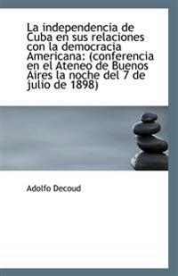 La Independencia de Cuba En Sus Relaciones Con La Democracia Americana: (Conferencia En El Ateneo de