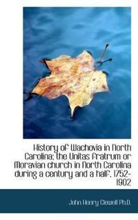 History of Wachovia in North Carolina; The Unitas Fratrum or Moravian Church in North Carolina Durin