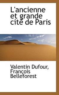 L'Ancienne Et Grande Cit de Paris