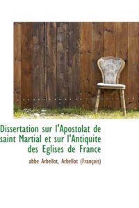 Dissertation Sur L'Apostolat de Saint Martial Et Sur L'Antiquit Des Glises de France