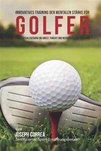 Innovatives Training Zur Mentalen Starke Fur Golfer: Verwende Visualisierungen Um Angst, Unruhe Und Zweifel Zu Ubergehen