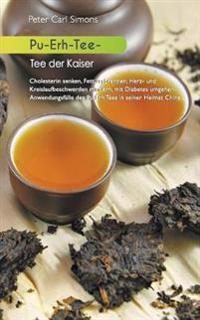 Pu-Erh-Tee - Tee Der Kaiser: Cholesterin Senken, Fett Verbrennen, Herz- Und Kreislaufbeschwerden Mindern, Mit Diabetes Umgehen: Anwendungsfalle Des