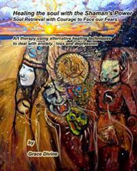Healing the Soul with the Shaman's Power Soul Retrieval with Courage to Face Our Fears: Art Therapy Using Alternative Healing Techniques to Deal with