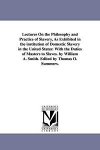 Lectures on the Philosophy and Practice of Slavery, As Exhibited in the Institution of Domestic Slavery in the United States With the Duties of Masters to Slaves.