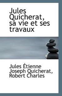 Jules Quicherat, Sa Vie Et Ses Travaux