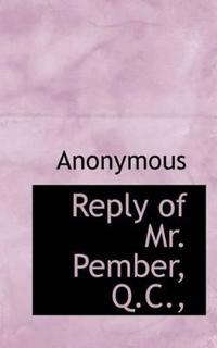 Reply of Mr. Pember, Q.C.,