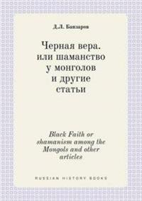 Black Faith or Shamanism Among the Mongols and Other Articles