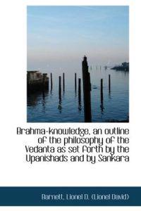 Brahma-Knowledge, an Outline of the Philosophy of the Vedanta as Set Forth by the Upanishads and by