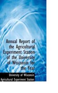 Annual Report of the Agricultural Experiment Station of the University of Wisconsin for the Year