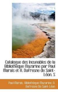 Catalogue Des Incunables de La Biblioth Que Mazarine Par Paul Marais Et A. DuFresne de Saint-L On. S
