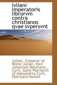 Ivliani Imperatoris Librorvm Contra Christianos Qvae Svpersvnt