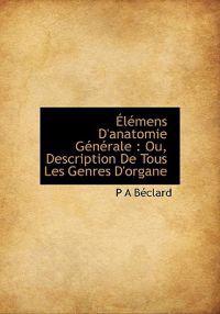 L Mens D'Anatomie G N Rale: Ou, Description de Tous Les Genres D'Organe