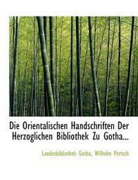 Die Orientalischen Handschriften Der Herzoglichen Bibliothek Zu Gotha